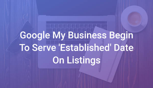 Google My Business Begin To Serve Established Date on Listings